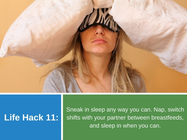 Life Hack 11: Sneak in sleep any way you can. Nap, switch shifts with your partner between breastfeeds, and sleep in when you can.