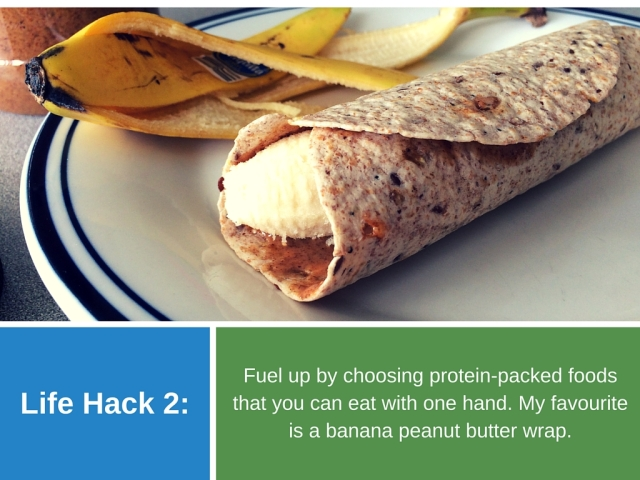 Life Hack 2: Fuel up by choosing protein-packed foods that you can eat with one hand. My favourite is a banana peanut butter wrap.