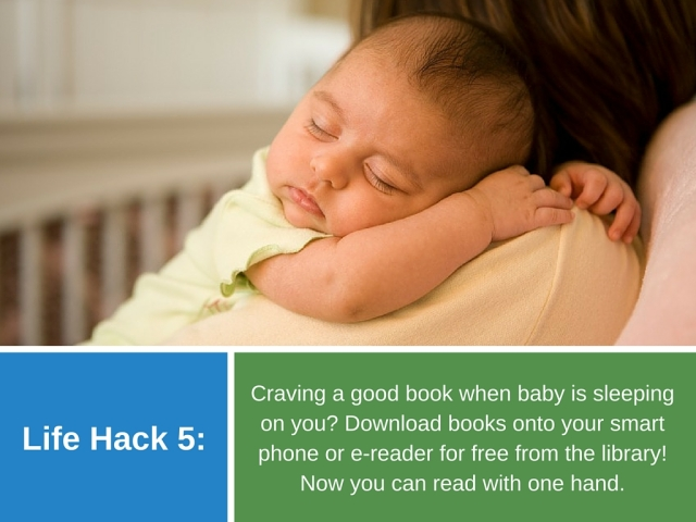 Life Hack 5: Craving a good book when baby is sleeping on you? Download books onto your smart phone or e-reader for free from the library! Now you can read with one hand.
