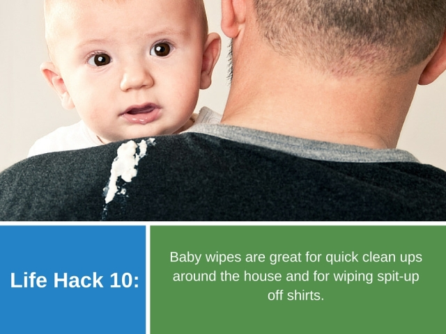 Life Hack 10: Baby wipes are great for quick clean ups around the house and for wiping spit-up off shirts.