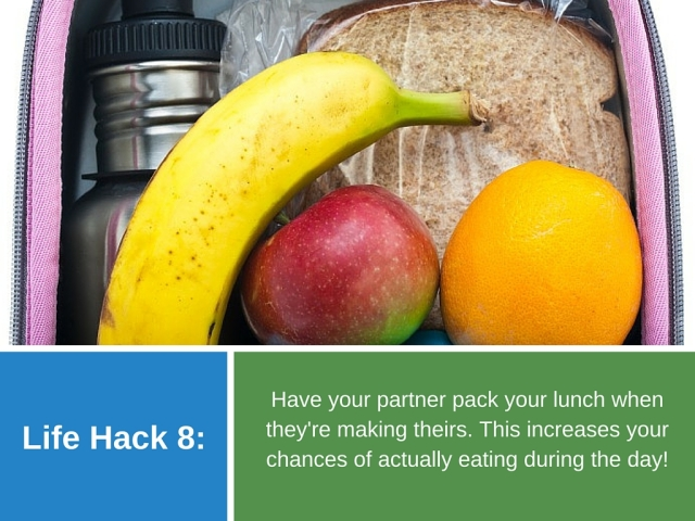 Life Hack 8: Have your partner pack your lunch when they're making theirs. This increases your chances of actually eating during the day!